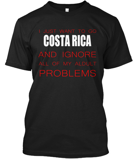 I Just Want To Go Costa Rica And Ignore All Of My Adult Problems Black T-Shirt Front