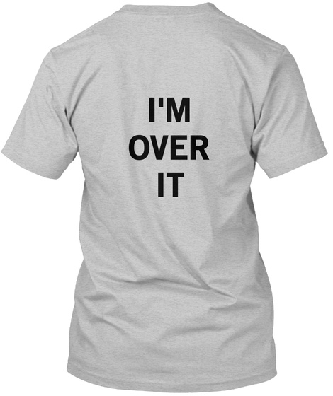 I'm Over It Light Heather Grey  T-Shirt Back