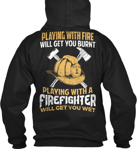 dacfb19cda Playing With Fire Will Get You Burnt Playing With A Firefighter Will Get You  Wet Black