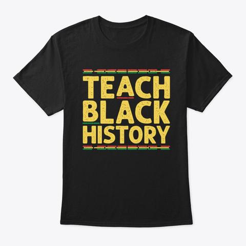 Teach Black History Shirt Black T-Shirt Front