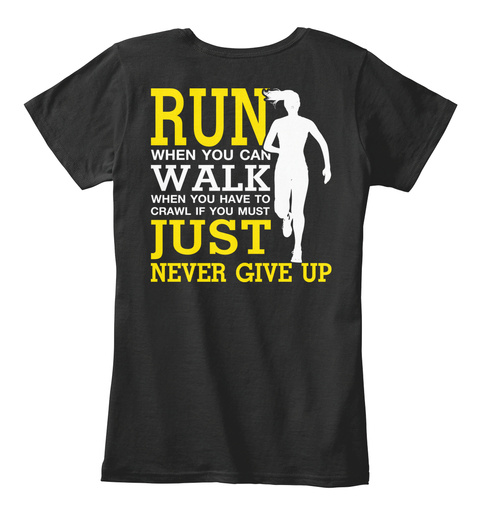 Run When You Can Walk When You Have To Crawl If You Must Just Never Give Up Black T-Shirt Back