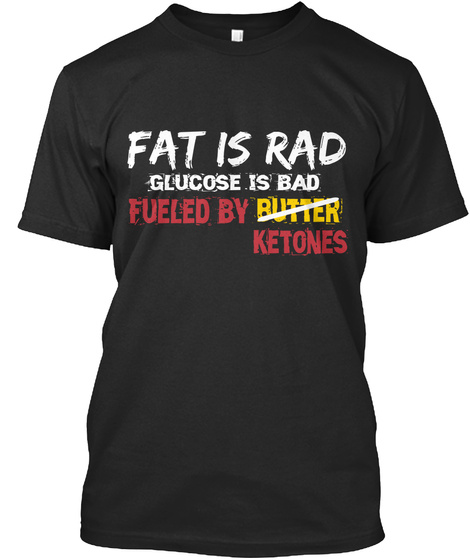 Fat Is Rad Glucose Is Bad Fueled By Butter Ketones Black T-Shirt Front