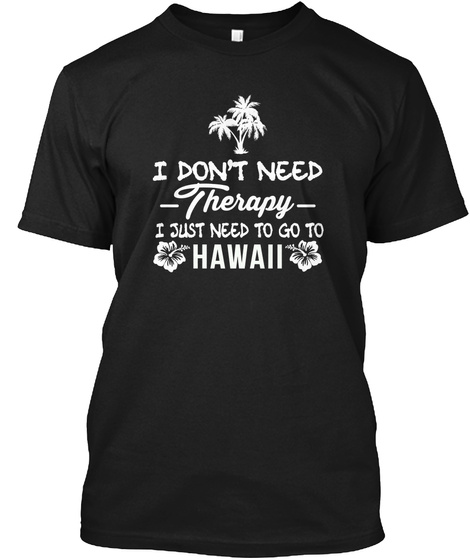 I Don't Need Therapy I Just Need To Go To Hawaii  Black T-Shirt Front