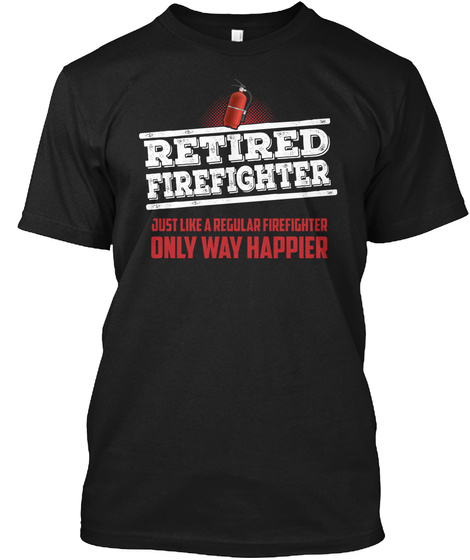Retired Firefighter Just Like A Regular Firefighter Only Way Happier Black T-Shirt Front