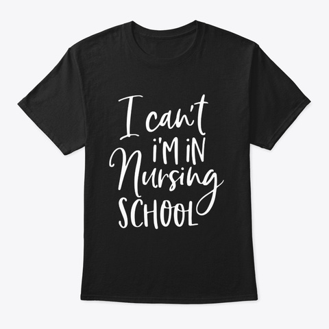 I Cant Im In Nursing School Nurse Gift Black T-Shirt Front
