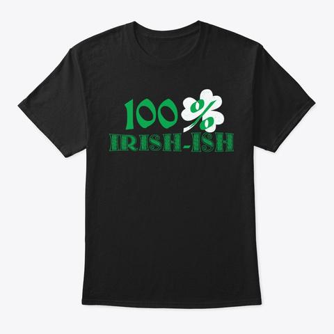St. Patricks Day Gift, 100pct Irish Ish Black T-Shirt Front