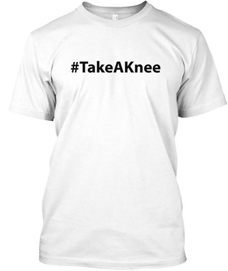 Take A Knee   Hashtag White T-Shirt Front