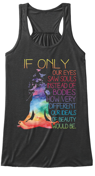If Only Our Eyes Saw Souls Instead Of Bodies How Very Different Our Deals Of Beauty Would Be Dark Grey Heather Women's Tank Top Front