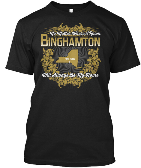 No Matter Where I Roam Binghamton New York Will Always Be My Home Black T-Shirt Front