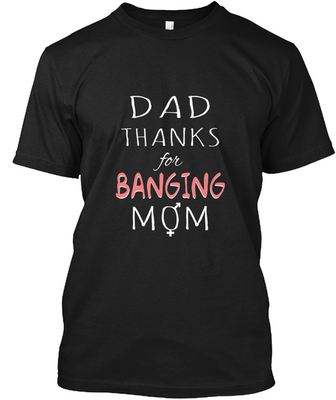 Dad Thanks For Banging Mom Funny T Shirt Black T Shirt Front