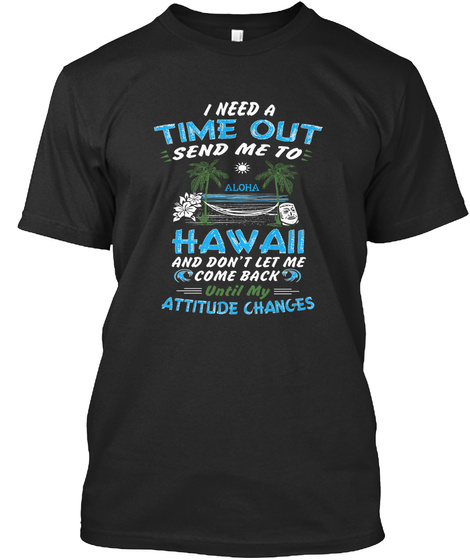 I Need A Time Out Send Me To Aloha Hawaii And Dont Let Me Come Back Until My Attitude Changes Black T-Shirt Front