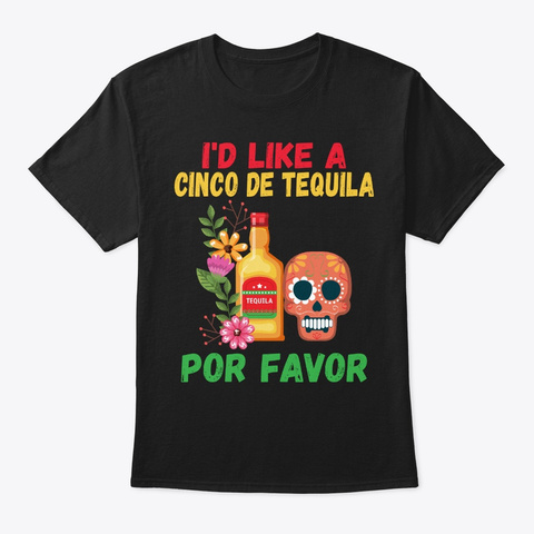 I'd Like Cinco De Tequila Drinking Gift Black T-Shirt Front