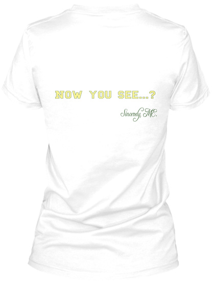 Now You See...? Sincerely, Me. White T-Shirt Back