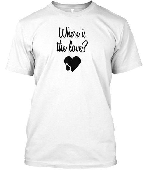 Where Is The Love? White T-Shirt Front