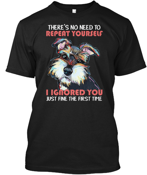 There's No Need To Repeat Yourself I Ignored You Just Fine The First Time Black T-Shirt Front