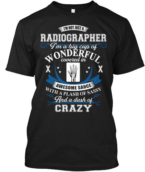 I'm Not Just A Radiographer I'm A Big Cup Of Wonderful Covered In Awesome Sauce With A Plash Of Sassy And A Dash Of... Black T-Shirt Front