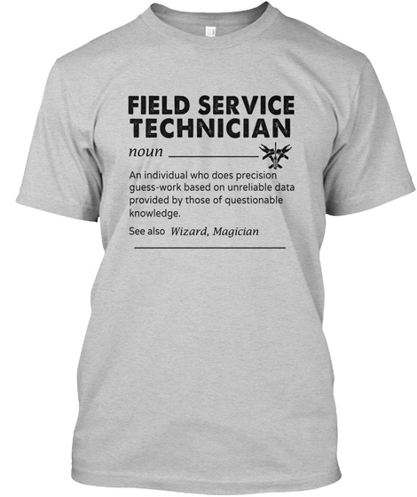 Field Service Technician Noun An Individual Who Does Precision Guess Work Based On Unreliable Data Provided By Those... Light Steel T-Shirt Front
