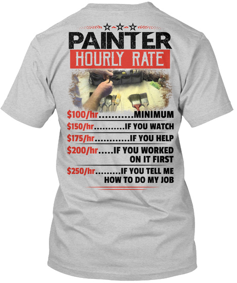 Painter Hourly Rate $100/Hr....... Minimum $150/Hr.........If You Watch $175/Hr.........If You Help $200/Hr........If... Light Steel T-Shirt Back