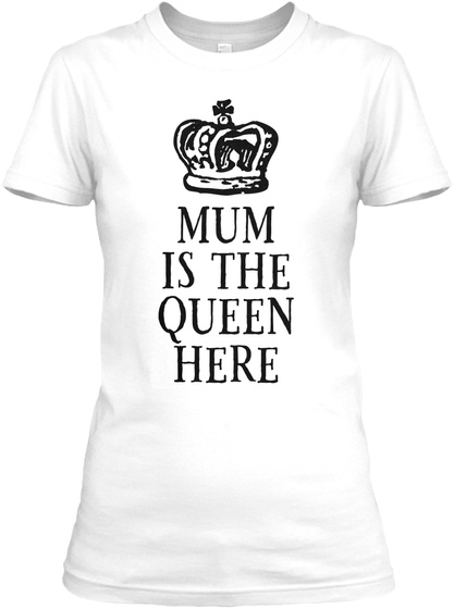 Mum Is The Queen Here White T-Shirt Front