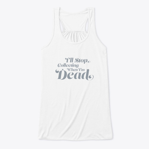 I'll Stop Collecting When I'm Dead White T-Shirt Front