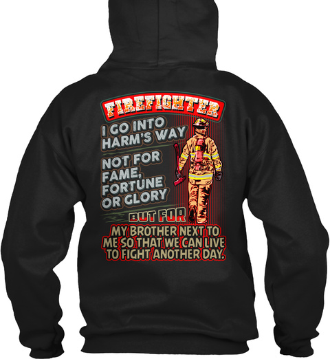 Firefighter I Go Into Harm's Way Not For Fame, Fortune Or Glory But For My Brother Next To Me So That We Can Live To... Black Sweatshirt Back
