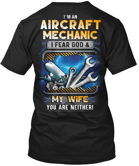 I'm An Aircraft Mechanic I Fear God & My Wife You Are Neither! Black T-Shirt Back