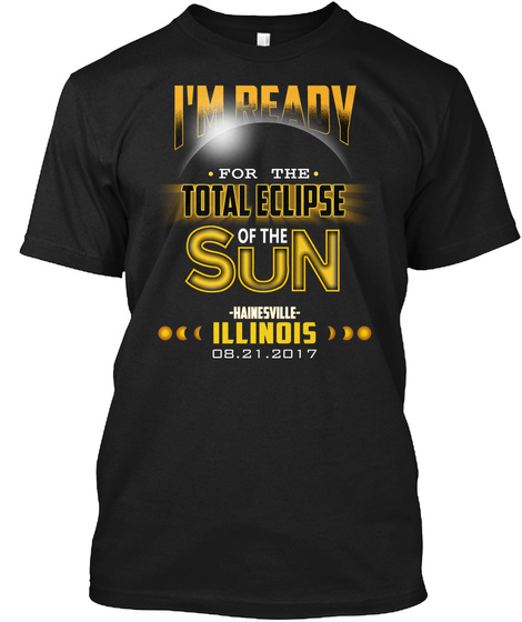 Ready For The Total Eclipse   Hainesville   Illinois 2017. Customizable City Black T-Shirt Front
