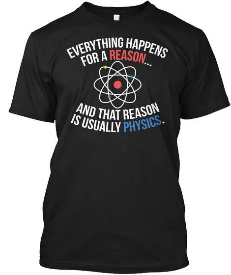 Everything Happens For A Reason....And That Reason Is Usually Physics. Black T-Shirt Front