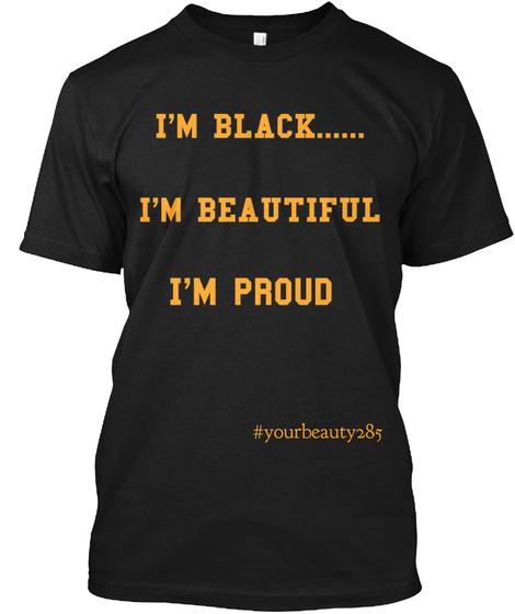 I'm Black... I'm Beautiful I'm Proud #Yourbeauty285 Black T-Shirt Front
