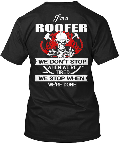 I'm A Roofer We Don't Stop When We're Tired We Stop When We're Done Black T-Shirt Back