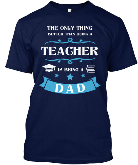 The Only Thing Better Than Being A Teacher Is Being A Dad Navy T-Shirt Front