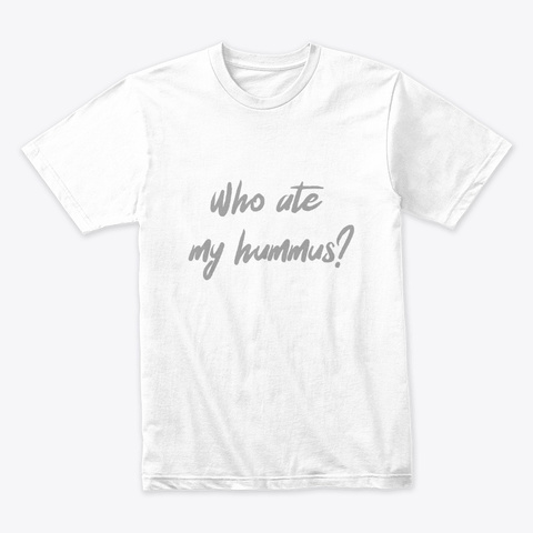 Who Ate My Hummus? White T-Shirt Front