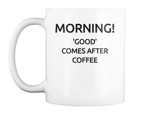 Morning! Good Comes After Coffee White Mug Front