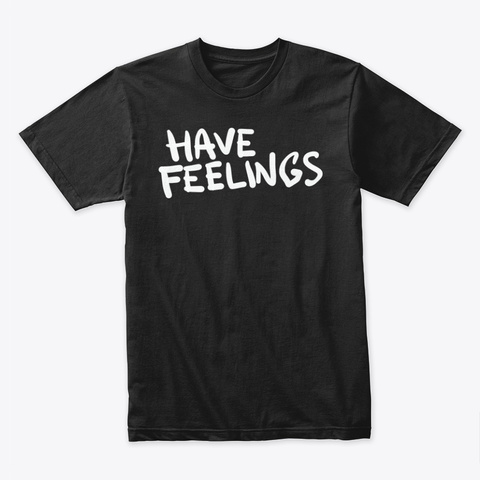 Have Feelings! Black T-Shirt Front