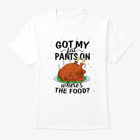 Got Fat Pants On Where Food Turkey White T-Shirt Front