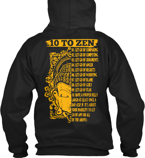 10 To Zen 01. Let Go Of Comparing 02. Let Go Of Competing 03. Let Go Of Judgements 04. Let Go Of Anger 05. Let Go Of... Black T-Shirt Back