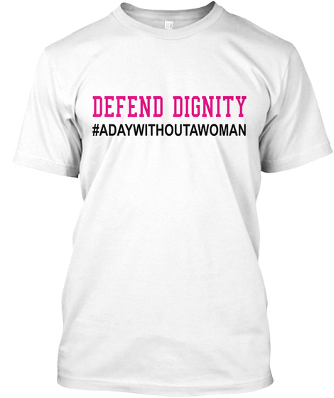 Defend Dignity   A Day Without A Woman White T-Shirt Front