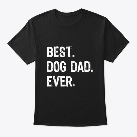 Best Dog Dad Ever Gift Fathers Day Black T-Shirt Front