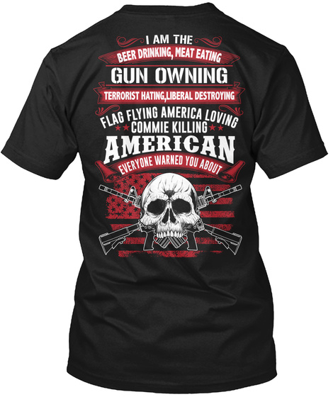 I Am The Beer Drinking, Meat Eating Gun Owning Terrorist Hating, Liberal Destroying Flag Flying America Loving Commie... Black T-Shirt Back