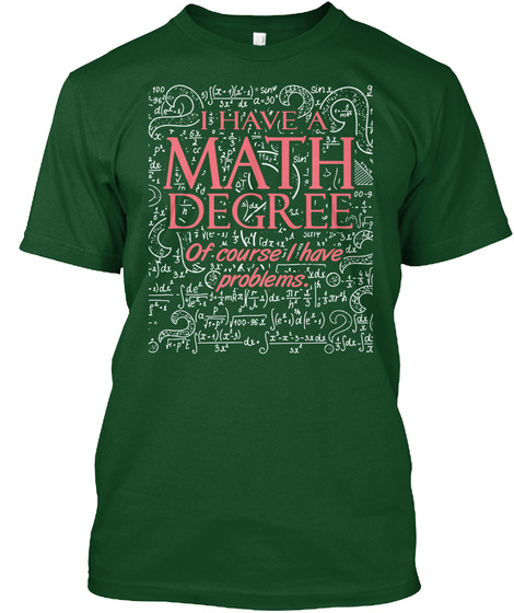 I Have A Math Degree Of Course I Have Problems.  Deep Forest T-Shirt Front
