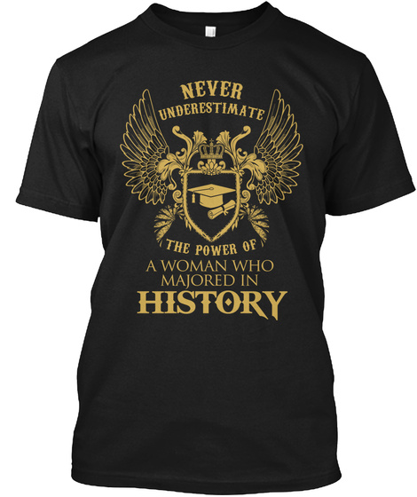 Never Underestimate The Power Of A Woman Who Majored In History Black T-Shirt Front