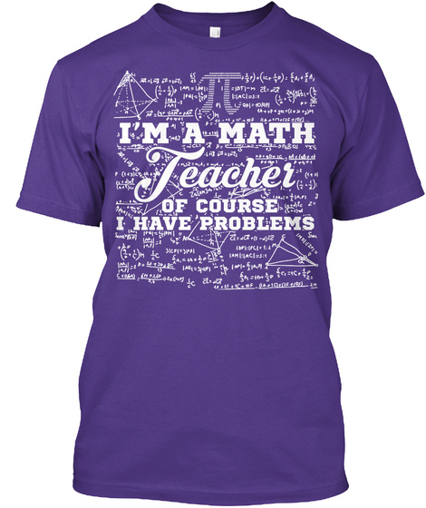 Im A Math Teacher Of Course I Have Problems Purple T-Shirt Front