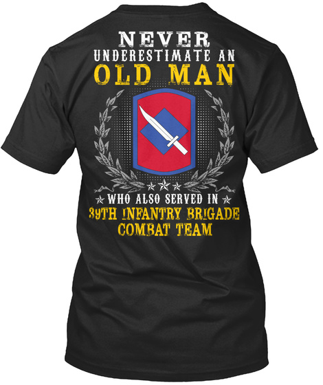 Never Underestimate An Old Man Who Also Served In 39th Infantry Brigade Combat Team Black T-Shirt Back