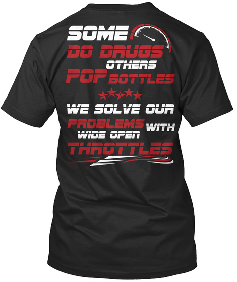 Some Do Drugs Others Pop Bottles We Solve Our Problems With Wide Open Throttles Black T-Shirt Back