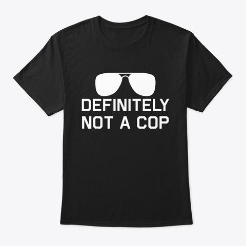 Definitely Not A Cop T Shirt Funny Black T-Shirt Front