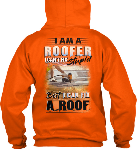 I Am A Roofer I Can't Fix Stupid But I Can Fix A Roof Safety Orange T-Shirt Back