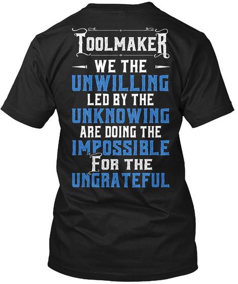 Toolmaker We The Unwilling Led By The Unknowning Are Doing The Impossible For The Ungrateful Black T-Shirt Back