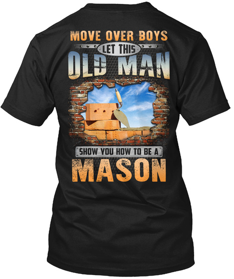 Move Over Boys Let This Old Man Show You How To Be A Mason Black T-Shirt Back