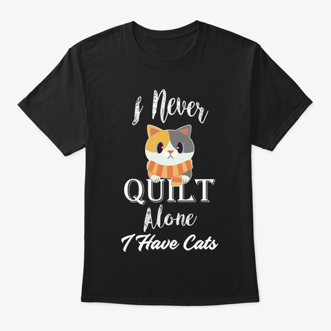 I Never Quilt Alone I Have Cats Sewing Q Black T-Shirt Front