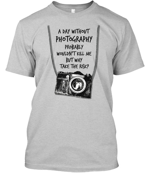 A Day Without Photography Probably Wouldn't Kill Me But Take The Risk Light Steel T-Shirt Front